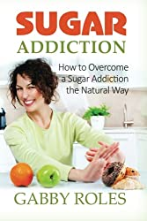 Sugar Addiction: How to Overcome a Sugar Addiction the Natural Way