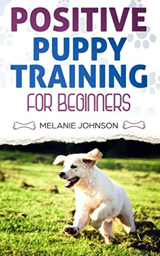 Positive Puppy Training for Beginners: The Complete Practical Guide to Raising a Happy Dog Without Causing Them Any Suffering Using Proven Training Methods (Dog Positive Training)