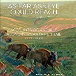 As Far as the Eye Could Reach: Accounts of Animals Along the Santa Fe Trail, 1821-1880 | Phyllis S. Morgan