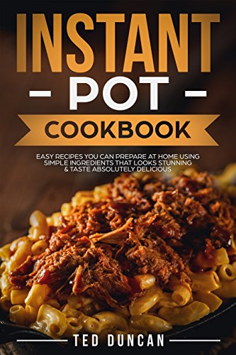 Instant Pot Cookbook: Easy Recipes You Can Prepare At Home Using Simple Ingredients That Looks Stunning & Taste Absolutely Delicious by [Duncan, Ted]