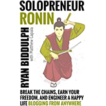 Solopreneur Ronin: Break the Chains, Earn Your Freedom, and Engineer a Happy Life Blogging from Anywhere