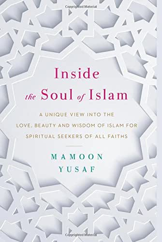 Inside the Soul of Islam: A Unique View into the Love, Beauty and Wisdom of Islam for Spiritual Seekers of All Faiths