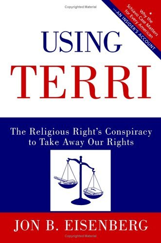 (Using Terri: Lessons from the Terri Schiavo Case and How to Stop It from Happening Again)