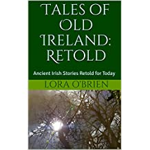 Tales of Old Ireland: Retold: Ancient Irish Stories Retold for Today (Irish Folklore Series Book 1)