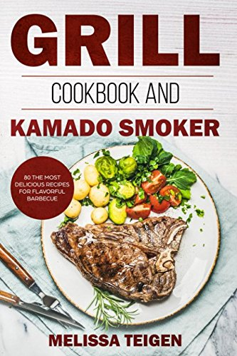 Grill Cookbook and Kamado Smoker: 80 the Most Delicious Recipes for Flavorful Barbecue by Melissa Teigen