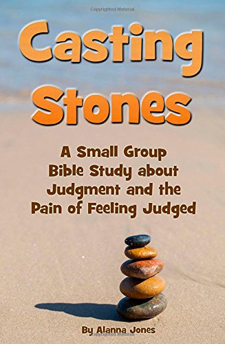 Casting Stones: A Small Group Bible Study about Judgment and the Pain of Feeling Judged