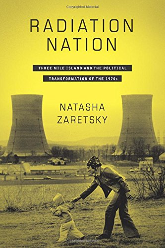 Radiation Nation: Three Mile Island and the Political Transformation of the 1970s (Three Mile Island Pennsylvania Nuclear Power Disaster)