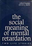 The Social Meaning of Mental Retardation, Bogdan, Robert and Taylor, Steven, 0807733431
