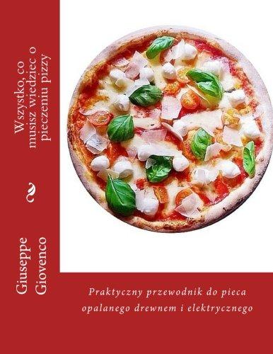Wszystko, co musisz wiedziec o pieczeniu pizzy: Praktyczny przewodnik do pieca opalanego drewnem i elektrycznego (Polish Edition)