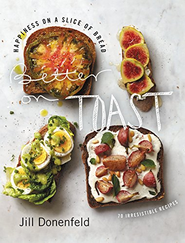 Better on Toast: Happiness on a Slice of Bread-70 Irresistible Recipes