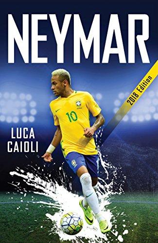 Neymar 2018: The Unstoppable Rise of Barcelona's Brazilian Superstar (Luca Caioli)