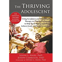 The Thriving Adolescent: Using Acceptance and Commitment Therapy and Positive Psychology to Help Teens Manage...