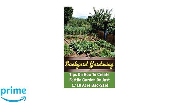 Backyard Gardening Ideas: Tips On How To Create Fertile Garden On ...