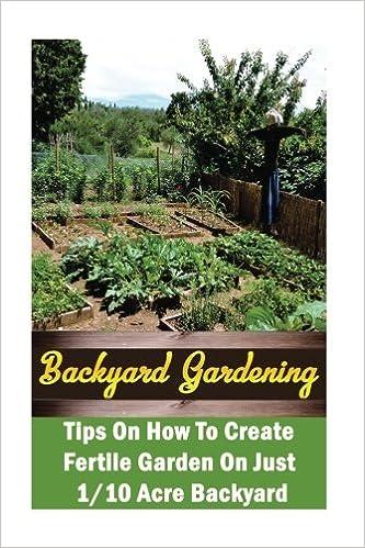 Backyard Gardening Ideas: Tips On How To Create Fertile Garden On Just 1/10  Acre Backyard: (Gardening Books, Better Homes Gardens): Chad Neville: ...