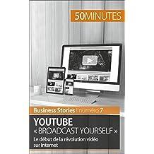 YouTube « Broadcast Yourself »: Le début de la révolution vidéo sur Internet (Business Stories t. 7) (French Edition)