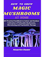 HOW TO GROW MAGIC MUSHROOMS AT HOME: DIY Practical Handbook to Indoor and Outdoor Cultivation of Psilocybin Mushrooms, Microdosing and Psychedelic Therapy
