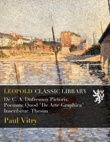 """Download De C. A. Dufresnoy Pictoris: Poemate Quod """"De Arte Graphica"""" Inscribitur. Thesim pdf"""