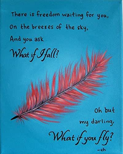 """There is freedom waiting for you, on the breezes of the sky. And you ask, """"What if I fall?"""" Oh, but my darling, """"What if you fly? - Erin Hanson"""