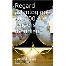 Regard astrologique sur 100 leaders mondiaux (French Edition)