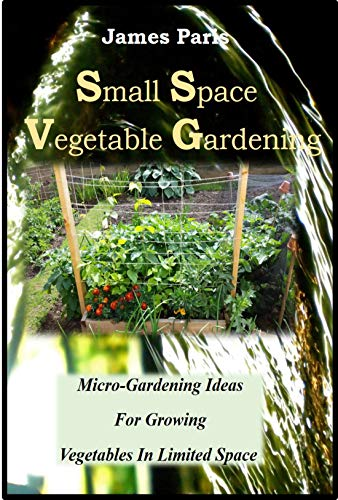 Small Space Vegetable Gardening: Micro-Gardening Ideas For Growing Vegetables In Limited Space by [Paris, James]