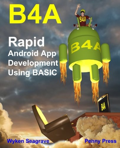 B4A: Rapid Android App Development using BASIC, by Mr Wyken Seagrave