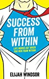 Success From Within: Life Works Out When You Win From Within