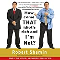 How Come That Idiot's Rich and I'm Not? Audiobook by Robert Shemin Narrated by Robert Shemin
