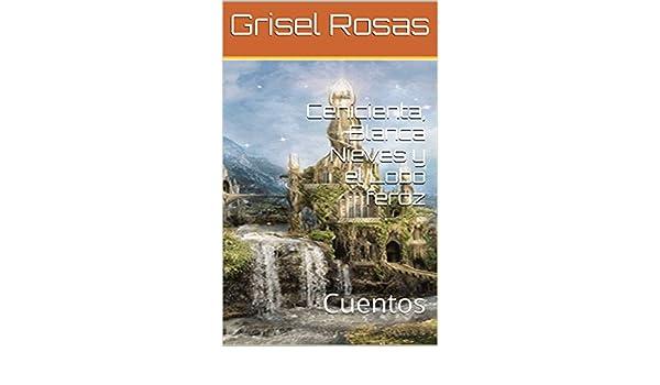 Amazon.com: Cenicienta, Blanca Nieves y el Lobo feroz: Cuentos (Cuentos para Katherin) (Spanish Edition) eBook: Grisel Rosas: Kindle Store