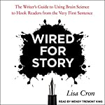 Wired for Story: The Writer's Guide to Using Brain Science to Hook Readers from the Very First Sentence | Lisa Cron
