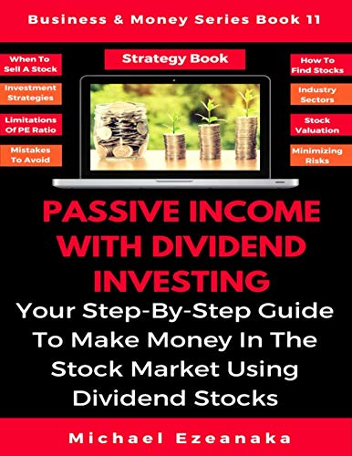 Passive Income With Dividend Investing: Your Step-By-Step Guide To Make Money In The Stock Market Using Dividend Stocks (Business & Money Series) (Make Money In Stocks)