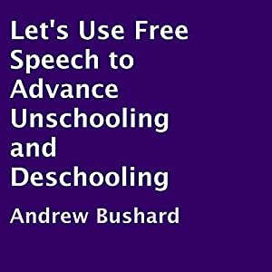 Let's Use Free Speech to Advance Unschooling and Deschooling Audiobook