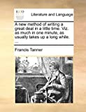 A New Method of Writing a Great Deal in a Little Time Viz As Much in One Minute, As Usually Takes up a Long While, Francis Tanner, 1140976176