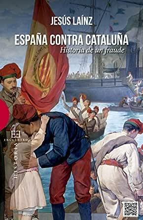 España contra Cataluña: Historia de un fraude (Ensayos nº 516) eBook: Laínz, Jesús: Amazon.es: Tienda Kindle