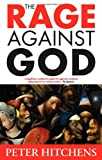 The Rage Against God, Hitchens, Peter, 1441195076