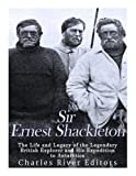 Sir Ernest Shackleton: The Life and Legacy of the Legendary British Explorer and His Expeditions to Antarctica