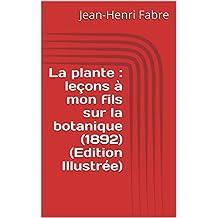 La plante : leçons à mon fils sur la botanique  (1892) (Edition Illustrée) (French Edition)
