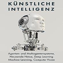 Künstliche Intelligenz: Agenten- und Multiagentensysteme, Neuronale Netze, Deep Learning, Machine Learning, Computer Vision Hörbuch von Axel Mammitzsch Gesprochen von: Axel Mammitzsch