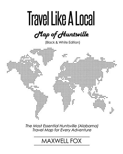 Travel Like a Local - Map of Huntsville (Black and White Edition): The Most Essential Huntsville (Alabama) Travel Map for Every Adventure