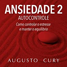 Ansiedade 2 : Autocontrole [Anxiety 2: Self-control]: Como Controlar o Estresse e Manter o Equilíbrio [How to Control Stress and Maintain Balance] Audiobook by Augusto Cury Narrated by Zeca Lima