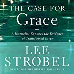 The Case for Grace: A Journalist Explores the Evidence of Transformed Lives | Lee Strobel