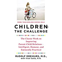 Children: the Challenge: The Classic Work on Improving Parent-Child Relations--Intelligent, Humane, and E minently Practical