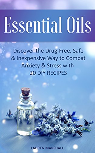 Essential Oils: Discover the Drug-Free, Safe & Inexpensive Way to Combat Anxiety & Stress with 20 DIY Recipes