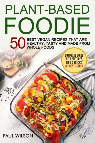 Plant - Based Foodie: 50 Best Vegan Recipes That Are Healthy, Tasty And Made From Whole Foods by Paul Wilson (2016-05-13)