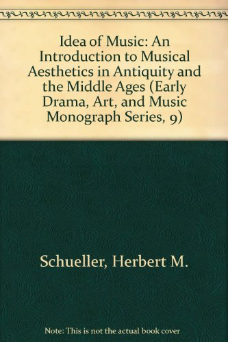 The Idea Of Music: An Introduction To Musical Aesthetics In Antiquity And The Middle Ages (Early Drama, Art, And Music Monograph Series, 9)