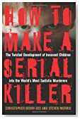 How to Make a Serial Killer: The Twisted Development of Innocent Children into the World's Most Sadistic Murderers