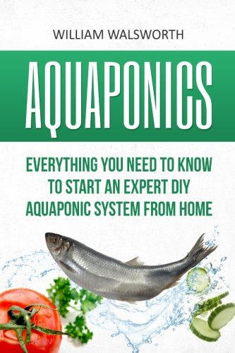 Aquaponics: Everything You Need to Know to Start an Expert DIY Aquaponic System from Home (Hydroponics, Organic Gardening, Self sufficiency)