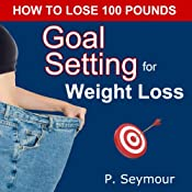 Goal Setting for Weight Loss: How to Lose 100 Pounds | P. Seymour