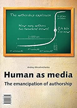 Human as media. The emancipation of authorship by [Miroshnichenko, Andrey]