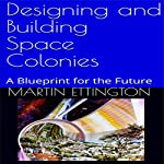 Designing and Building Space Colonies: A Blueprint for the Future | Martin Ettington