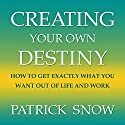 Creating Your Own Destiny: How to Get Exactly What You Want Out of Life and Work Audiobook by Patrick Snow Narrated by Barry Campbell
